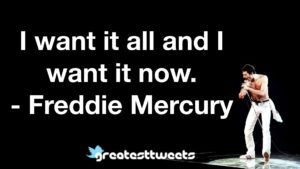 I want it all and I want it now.- Freddie Mercury