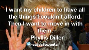 I want my children to have all the things I couldn't afford. Then I want to move in with them. - Phyllis Diller