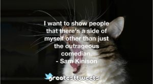 I want to show people that there's a side of myself other than just the outrageous comedian. - Sam Kinison