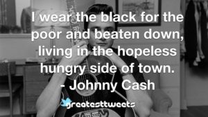 I wear the black for the poor and beaten down, living in the hopeless hungry side of town. - Johnny Cash