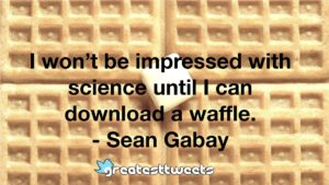 I won't be impressed with science until I can download a waffle. - Sean Gabay