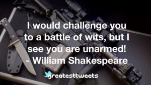 I would challenge you to a battle of wits, but I see you are unarmed! - William Shakespeare