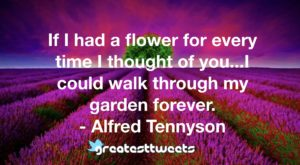 If I had a flower for every time I thought of you...I could walk through my garden forever. - Alfred Tennyson