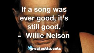 If a song was ever good, it's still good. Willie Nelson