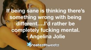 If being sane is thinking there's something wrong with being different….I'd rather be completely fucking mental. - Angelina Jolie
