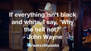 If everything isn't black and white, I say, 'Why the hell not?' - John Wayne