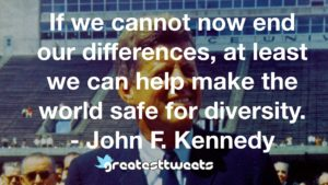 If we cannot now end our differences, at least we can help make the world safe for diversity. - John F. Kennedy