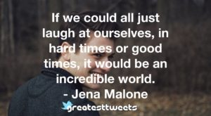If we could all just laugh at ourselves, in hard times or good times, it would be an incredible world. - Jena Malone