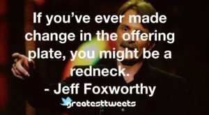 If you've ever made change in the offering plate, you might be a redneck. - Jeff Foxworthy