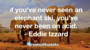 If you've never seen an elephant ski, you've never been on acid. - Eddie Izzard