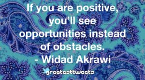 If you are positive, you'll see opportunities instead of obstacles. - Widad Akrawi