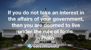 If you do not take an interest in the affairs of your government, then you are doomed to live under the rule of fools.