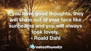 If you have good thoughts, they will shine out of your face like sunbeams and you will always look lovely. - Roald Dahl