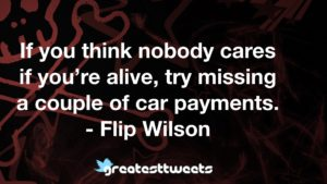 If you think nobody cares if you're alive, try missing a couple of car payments. - Flip Wilson