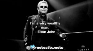 I'm a very wealthy man. - Elton John