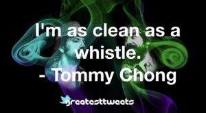 I'm as clean as a whistle. - Tommy Chong