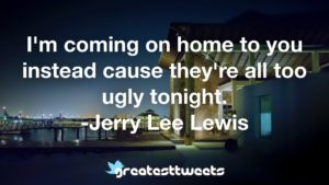 I'm coming on home to you instead cause they're all too ugly tonight. -Jerry Lee Lewis