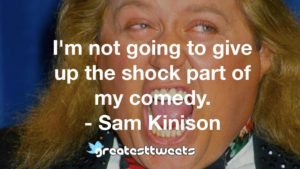 I'm not going to give up the shock part of my comedy. - Sam Kinison