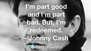 I'm part good and I'm part bad. But, I'm redeemed. - Johnny Cash