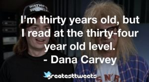 I'm thirty years old, but I read at the thirty-four year old level. - Dana Carvey