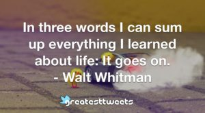 In three words I can sum up everything I learned about life: It goes on. - Walt Whitman