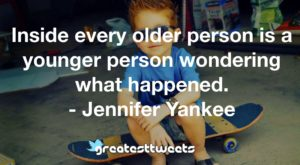 Inside every older person is a younger person wondering what happened. - Jennifer Yankee