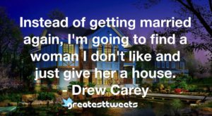 Instead of getting married again, I'm going to find a woman I don't like and just give her a house. - Drew Carey