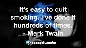 It's easy to quit smoking. I've done it hundreds of times. - Mark Twain