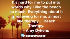 It's hard for me to put into words why I like the beach so much. Everything about it is renewing for me, almost like therapy… Beach Therapy. - Amy Dykens