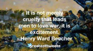 It is not merely cruelty that leads men to love war, it is excitement. - Henry Ward Beecher