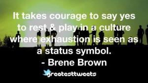 It takes courage to say yes to rest & play in a culture where exhaustion is seen as a status symbol. - Brene Brown