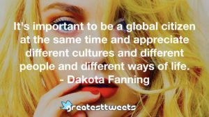 It's important to be a global citizen at the same time and appreciate different cultures and different people and different ways of life. - Dakota Fanning
