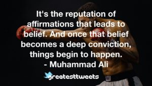It's the reputation of affirmations that leads to belief. And once that belief becomes a deep conviction, things begin to happen. - Muhammad Ali