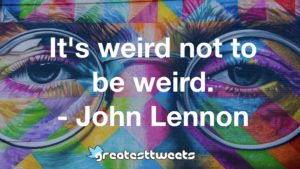 It's weird not to be weird. - John Lennon
