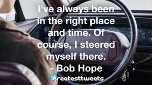 I've always been in the right place and time. Of course, I steered myself there. - Bob Hope