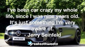 I've been car crazy my whole life, since I was nine years old. It's just something I'm very aware of. - Jerry Seinfeld