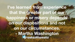 I've learned from experience that the greater part of our happiness or misery depends on our dispositions and not on our circumstances. - Martha Washington