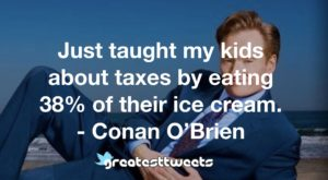 Just taught my kids about taxes by eating 38% of their ice cream. - Conan O'Brien