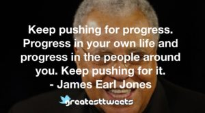 Keep pushing for progress. Progress in your own life and progress in the people around you. Keep pushing for it. - James Earl Jones