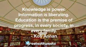 Knowledge is power. Information is liberating. Education is the premise of progress, in every society, in every family. - Kofi Annan