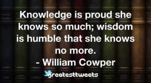 Knowledge is proud she knows so much; wisdom is humble that she knows no more. - William Cowper