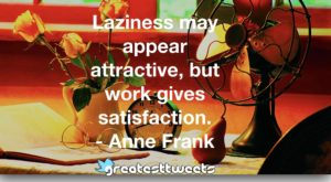 Laziness may appear attractive, but work gives satisfaction. - Anne Frank