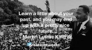 Learn a little about your past, and you may end up with a pretty nice future. - Martin Luther King Jr.