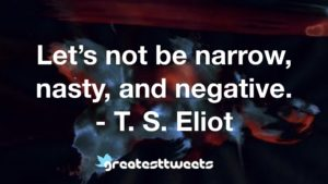 Let's not be narrow, nasty, and negative. - T. S. Eliot