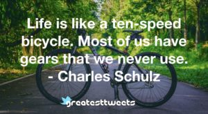 Life is like a ten-speed bicycle. Most of us have gears that we never use. - Charles Schulz