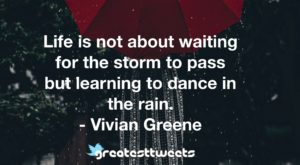 Life is not about waiting for the storm to pass but learning to dance in the rain. - Vivian Greene