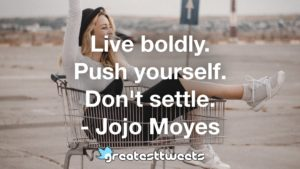 Live boldly. Push yourself. Don't settle. - Jojo Moyes