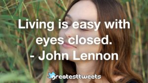 Living is easy with eyes closed. - John Lennon