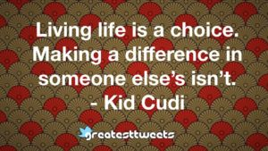 Living life is a choice. Making a difference in someone else's isn't. - Kid Cudi