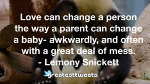 Love can change a person the way a parent can change a baby- awkwardly, and often with a great deal of mess. - Lemony Snickett